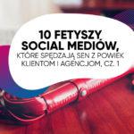 10 fetyszy social mediów, które spędzają sen zpowiek klientom iagencjom, cz.1